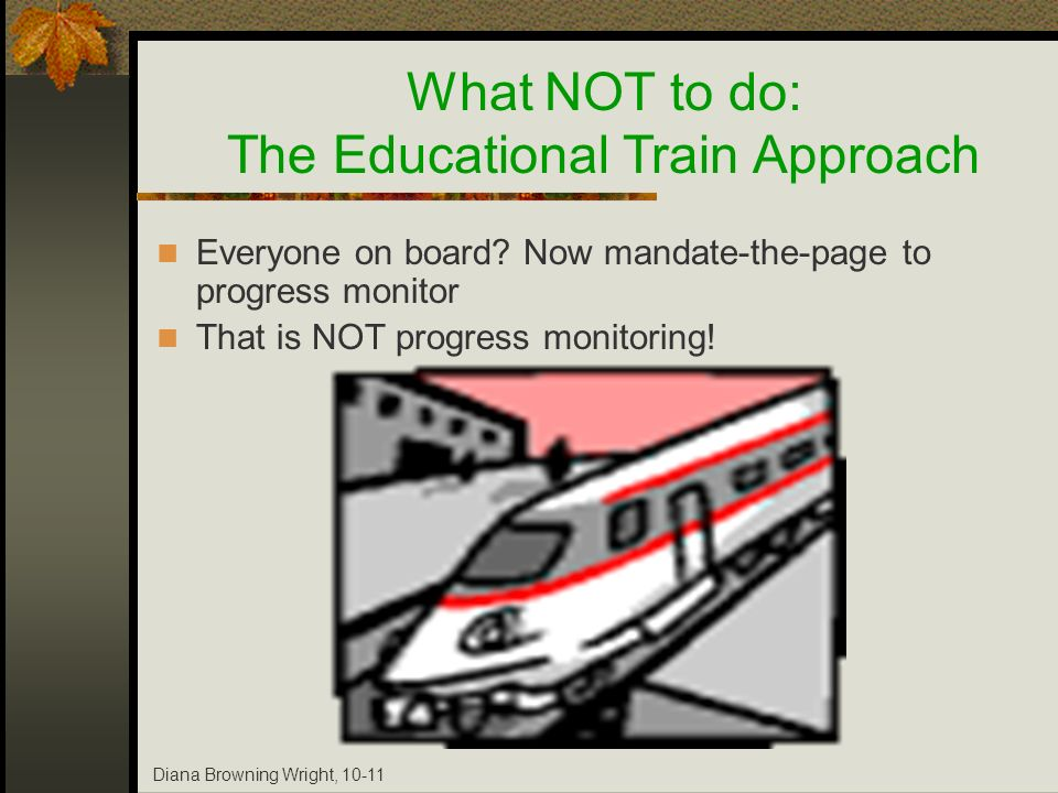 Diana Browning Wright, 10-11 Everyone on board? Now mandate-the-page to progress monitor That is NOT progress monitoring! What NOT to do: The Educatio
