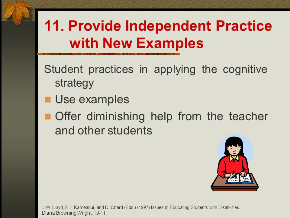 Diana Browning Wright, 10-11 11. Provide Independent Practice with New Examples Student practices in applying the cognitive strategy Use examples Offe