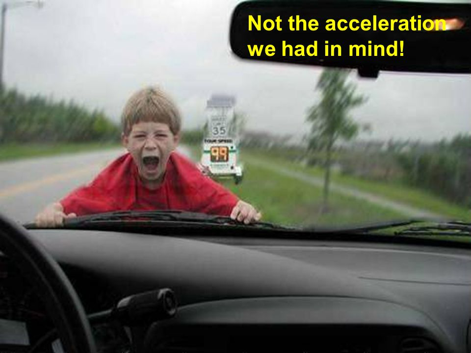 Not the acceleration we had in mind!