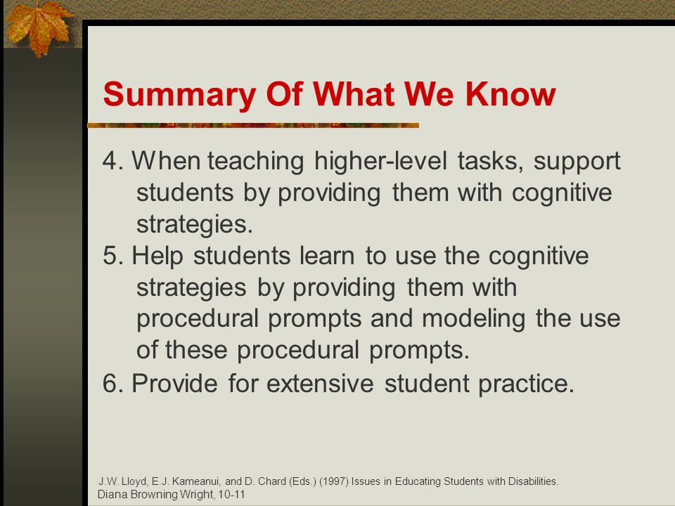 Diana Browning Wright, 10-11 Summary Of What We Know 4. When teaching higher-level tasks, support students by providing them with cognitive strategies