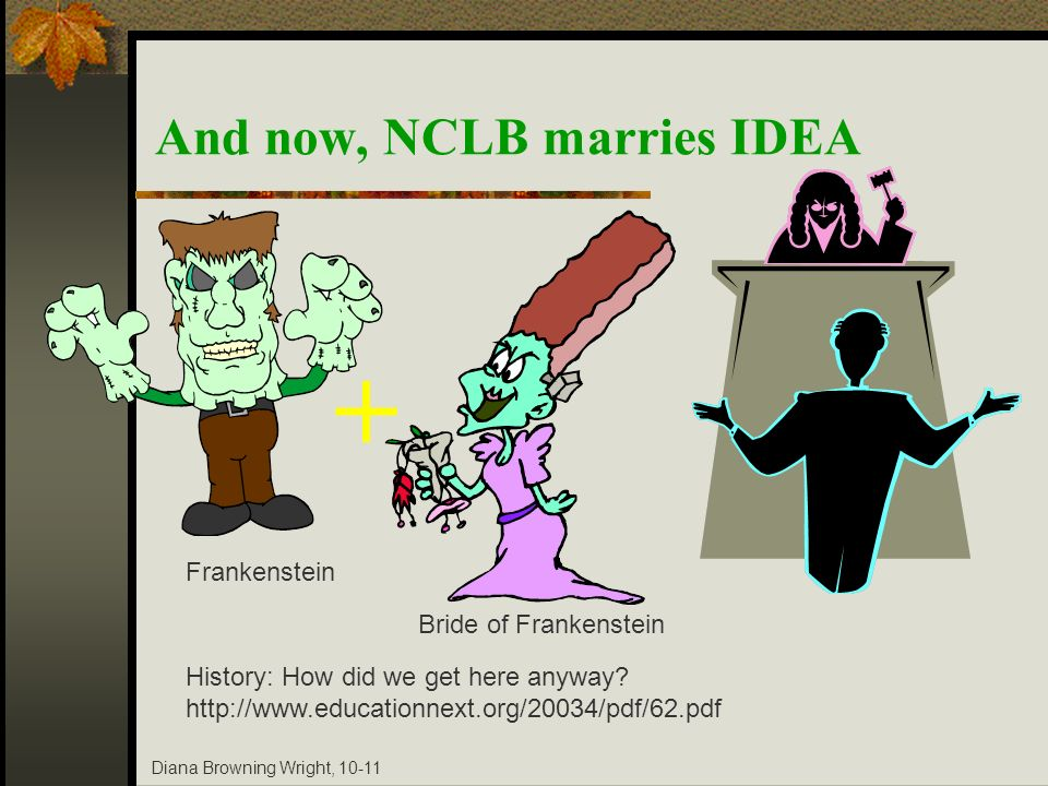 Diana Browning Wright, 10-11 And now, NCLB marries IDEA Frankenstein Bride of Frankenstein History: How did we get here anyway? http://www.educationne