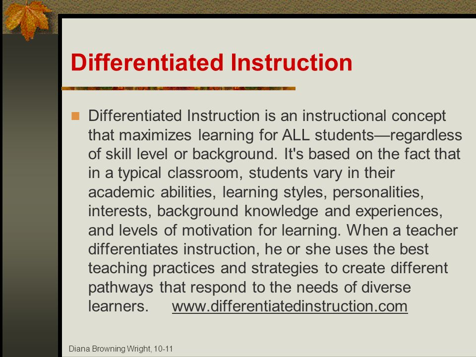 Diana Browning Wright, 10-11 Differentiated Instruction Differentiated Instruction is an instructional concept that maximizes learning for ALL student