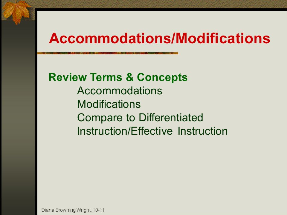 Diana Browning Wright, 10-11 Accommodations/Modifications Review Terms & Concepts Accommodations Modifications Compare to Differentiated Instruction/E
