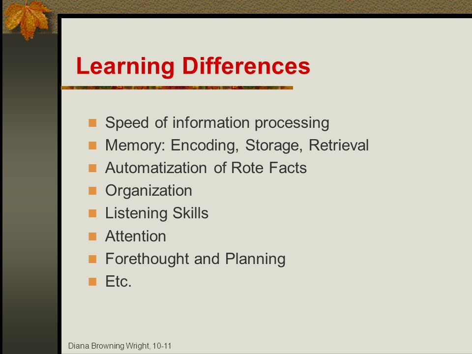 Diana Browning Wright, 10-11 Learning Differences Speed of information processing Memory: Encoding, Storage, Retrieval Automatization of Rote Facts Or