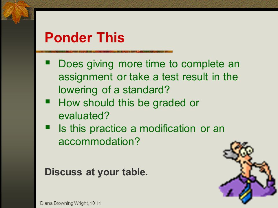 Diana Browning Wright, 10-11 Ponder This Does giving more time to complete an assignment or take a test result in the lowering of a standard? How shou