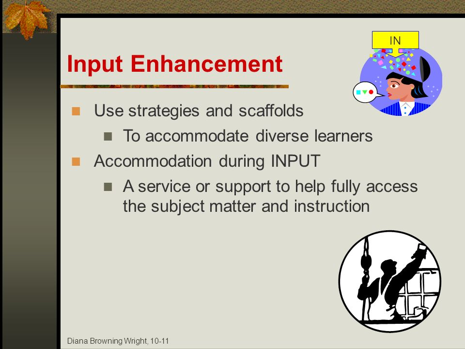 Diana Browning Wright, 10-11 Use strategies and scaffolds To accommodate diverse learners Accommodation during INPUT A service or support to help full