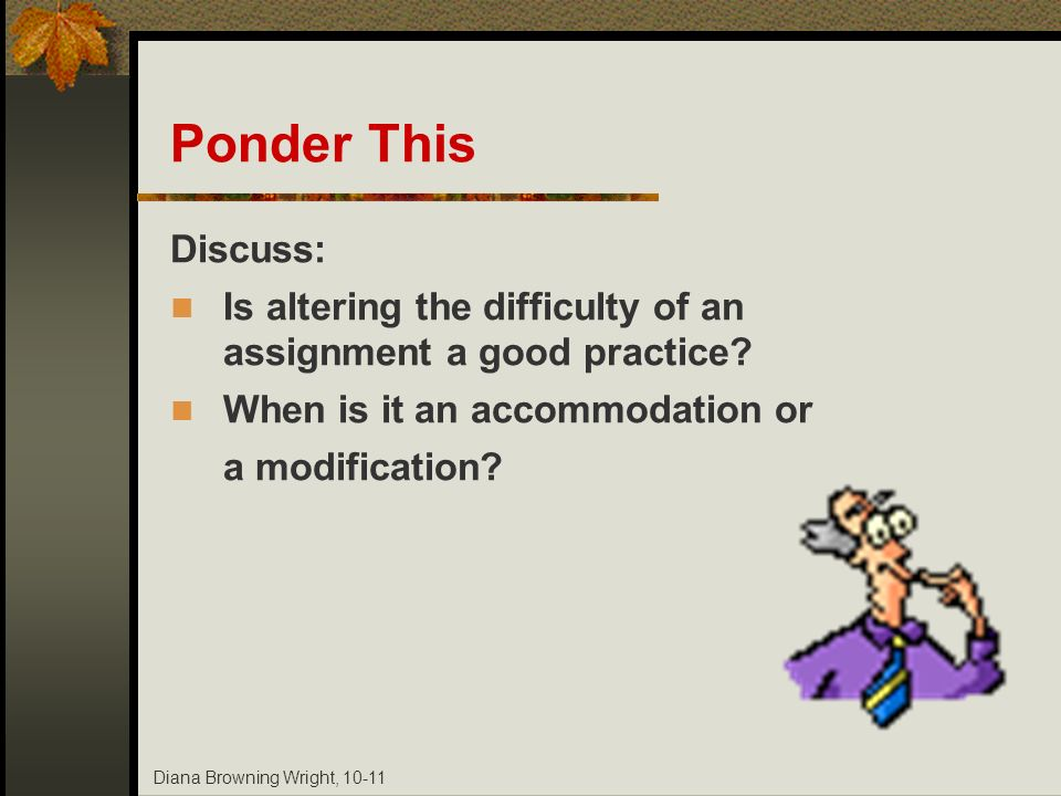 Diana Browning Wright, 10-11 Ponder This Discuss: Is altering the difficulty of an assignment a good practice? When is it an accommodation or a modifi