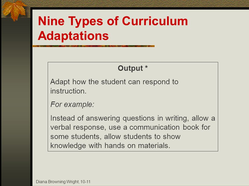 Diana Browning Wright, 10-11 Output * Adapt how the student can respond to instruction. For example: Instead of answering questions in writing, allow