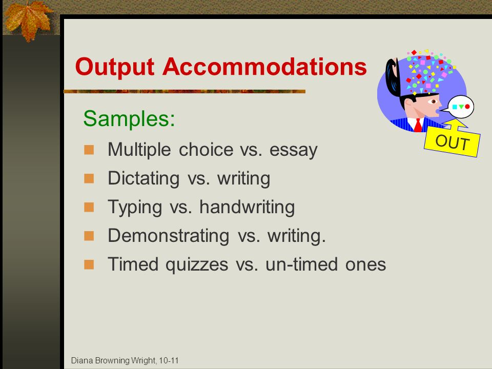 Diana Browning Wright, 10-11 Output Accommodations Samples: Multiple choice vs. essay Dictating vs. writing Typing vs. handwriting Demonstrating vs. w