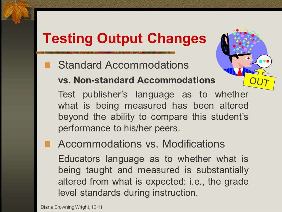 Diana Browning Wright, 10-11 Testing Output Changes OUT Standard Accommodations vs. Non-standard Accommodations Test publishers language as to whether