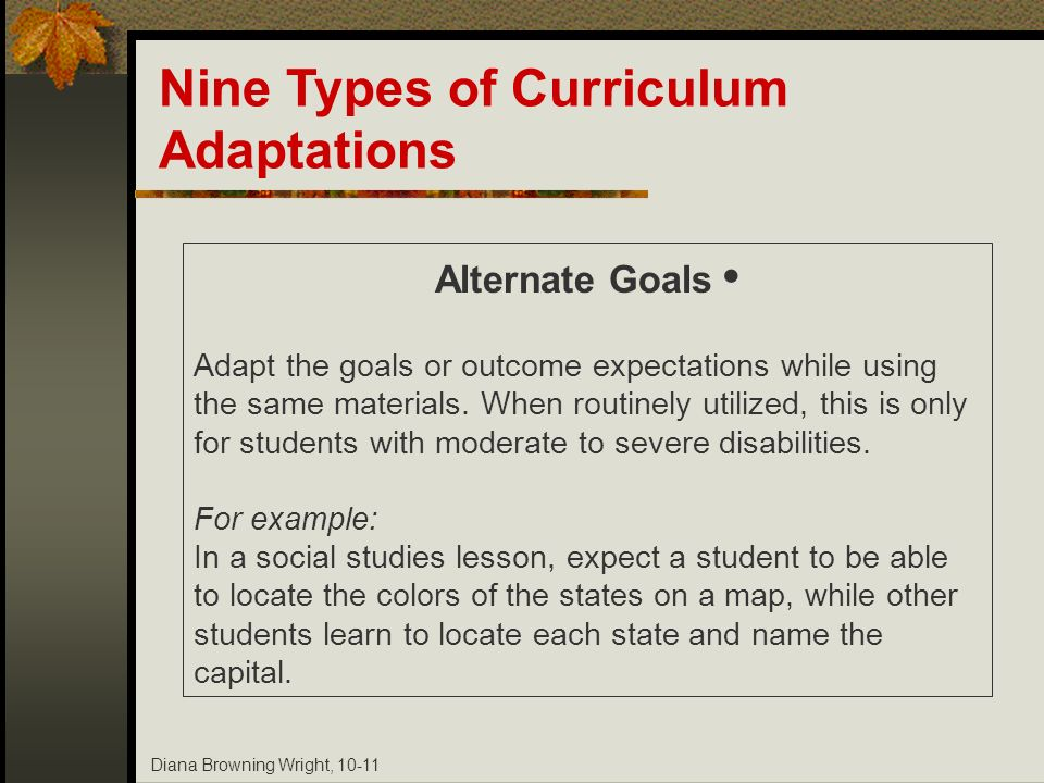 Diana Browning Wright, 10-11 Nine Types of Curriculum Adaptations Alternate Goals Adapt the goals or outcome expectations while using the same materia
