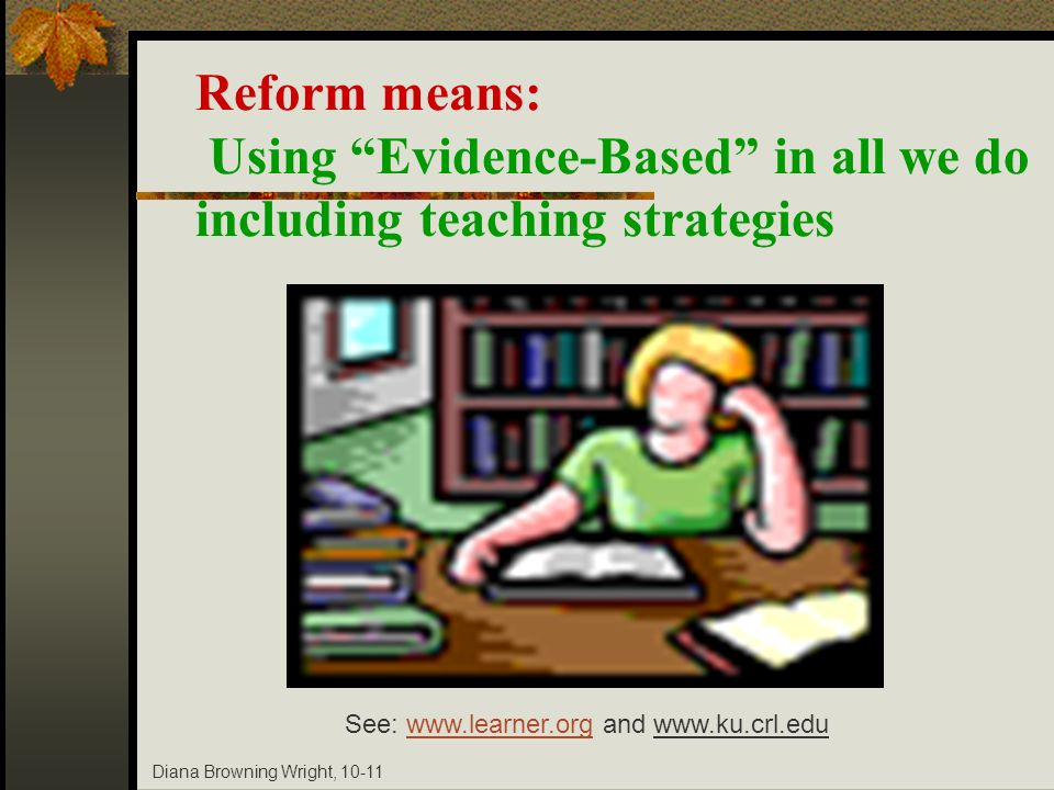 Diana Browning Wright, 10-11 Reform means: Using Evidence-Based in all we do including teaching strategies See: www.learner.org and www.ku.crl.eduwww.
