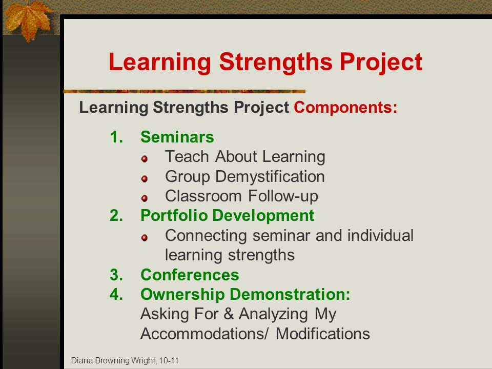 Diana Browning Wright, 10-11 Learning Strengths Project Learning Strengths Project Components: 1.Seminars Teach About Learning Group Demystification C