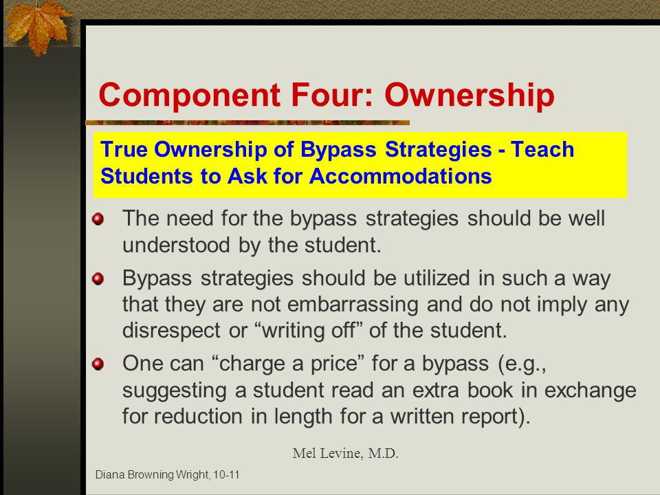 Diana Browning Wright, 10-11 True Ownership of Bypass Strategies - Teach Students to Ask for Accommodations Mel Levine, M.D. The need for the bypass s