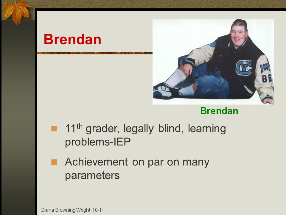 Diana Browning Wright, 10-11 Brendan 11 th grader, legally blind, learning problems-IEP Achievement on par on many parameters Brendan