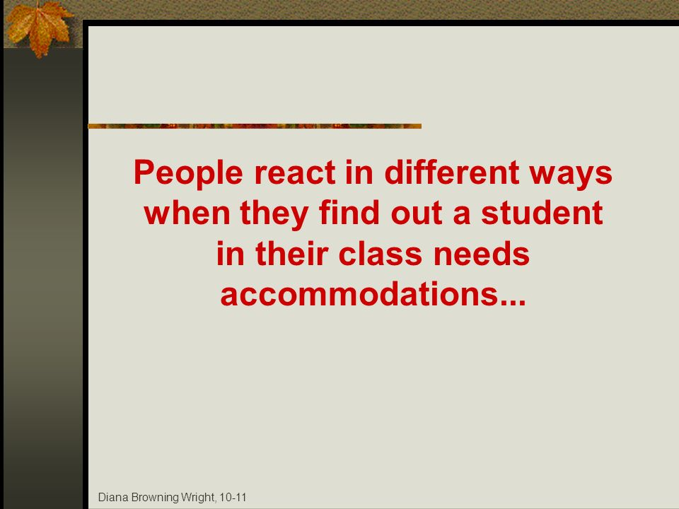 Diana Browning Wright, 10-11 People react in different ways when they find out a student in their class needs accommodations...