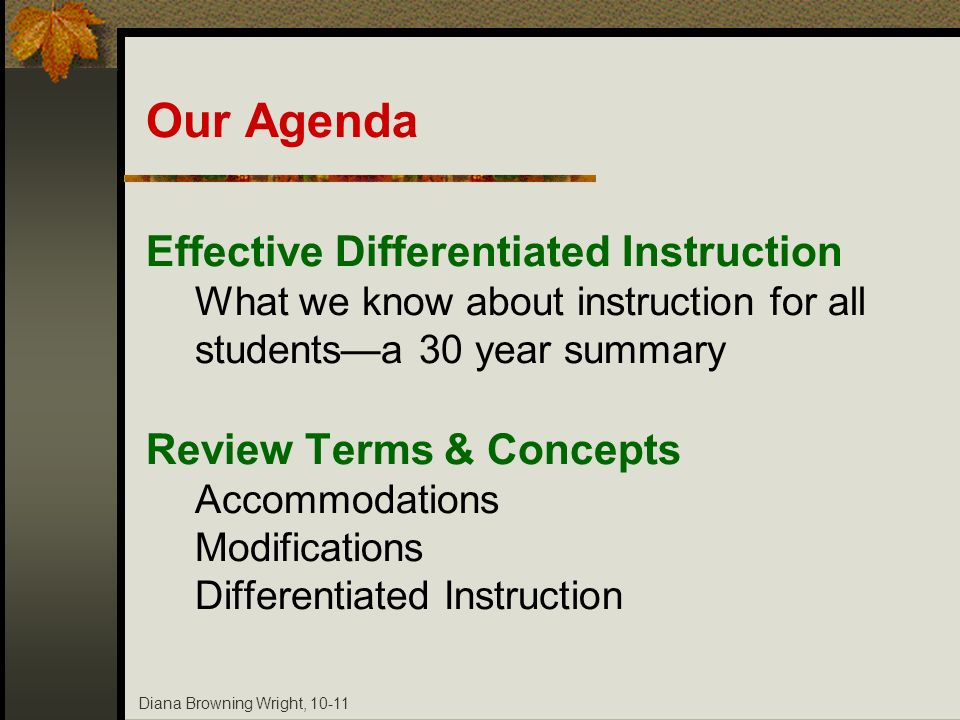 Diana Browning Wright, 10-11 Our Agenda Effective Differentiated Instruction What we know about instruction for all studentsa 30 year summary Review T