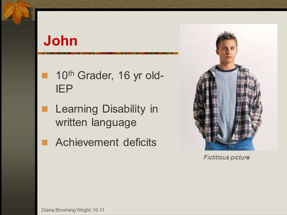 Diana Browning Wright, 10-11 John 10 th Grader, 16 yr old- IEP Learning Disability in written language Achievement deficits Fictitious picture