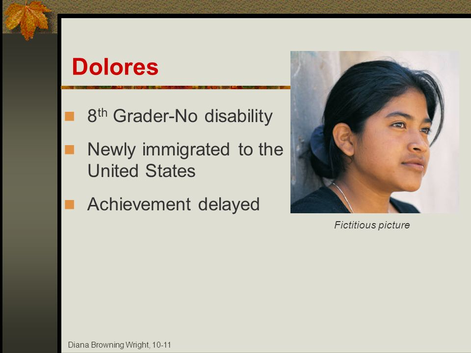 Diana Browning Wright, 10-11 Dolores 8 th Grader-No disability Newly immigrated to the United States Achievement delayed Fictitious picture