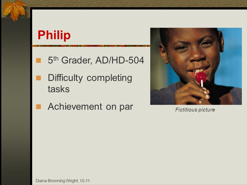 Diana Browning Wright, 10-11 Philip 5 th Grader, AD/HD-504 Difficulty completing tasks Achievement on par Fictitious picture