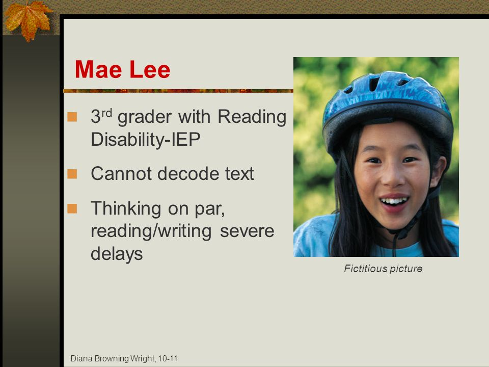 Diana Browning Wright, 10-11 Mae Lee 3 rd grader with Reading Disability-IEP Cannot decode text Thinking on par, reading/writing severe delays Fictiti