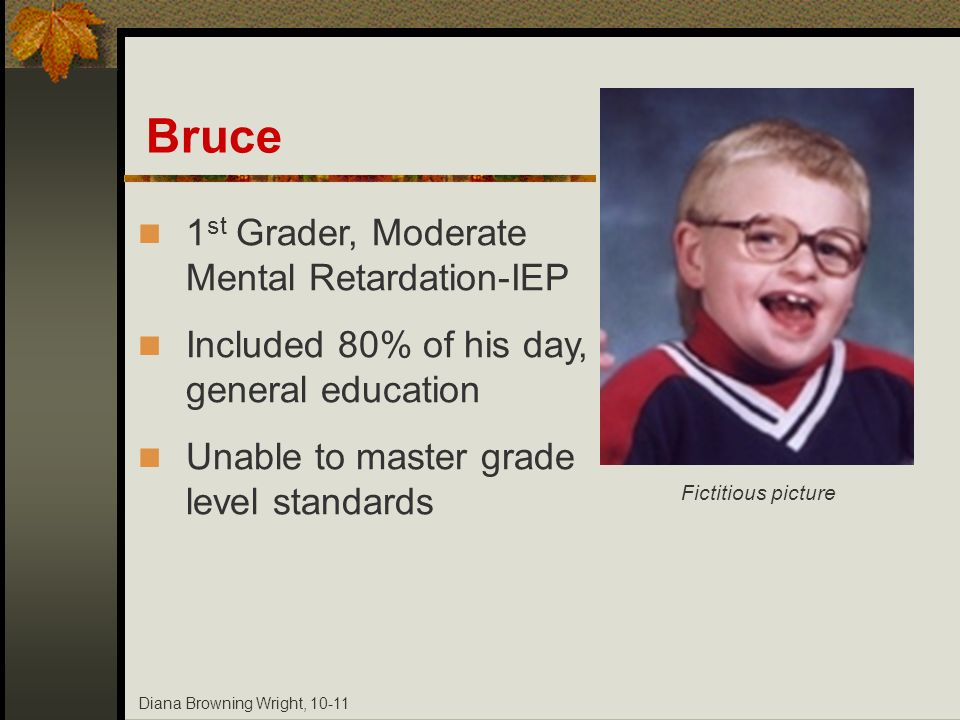 Diana Browning Wright, 10-11 Bruce 1 st Grader, Moderate Mental Retardation-IEP Included 80% of his day, general education Unable to master grade leve