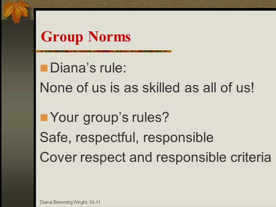 Diana Browning Wright, 10-11 Group Norms Dianas rule: None of us is as skilled as all of us! Your groups rules? Safe, respectful, responsible Cover re