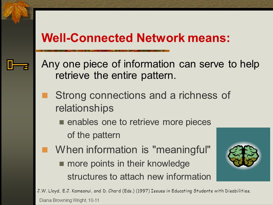 Diana Browning Wright, 10-11 Well-Connected Network means: Any one piece of information can serve to help retrieve the entire pattern. Strong connecti