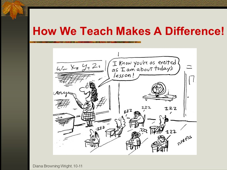Diana Browning Wright, 10-11 How We Teach Makes A Difference!