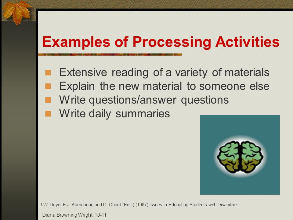 Diana Browning Wright, 10-11 Examples of Processing Activities Extensive reading of a variety of materials Explain the new material to someone else Wr