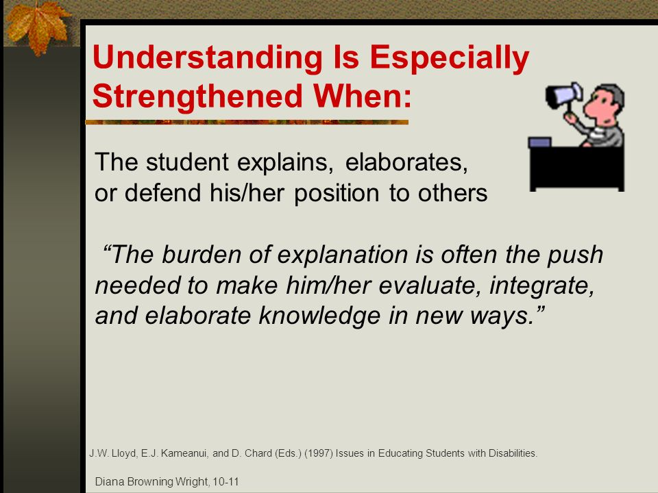 Diana Browning Wright, 10-11 Understanding Is Especially Strengthened When: The student explains, elaborates, or defend his/her position to others The