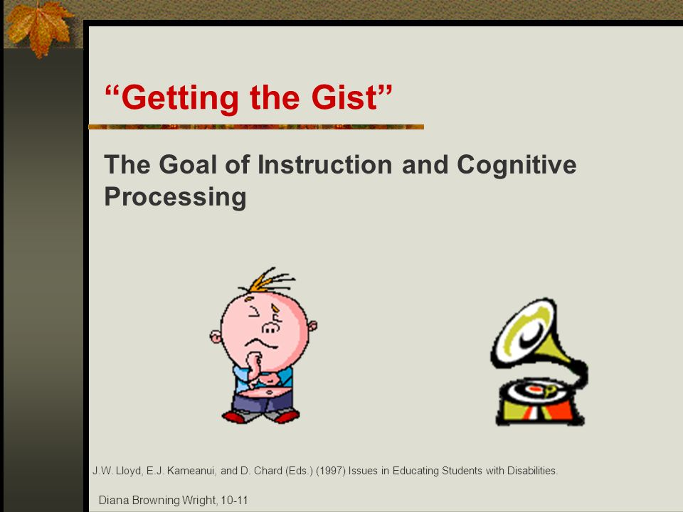 Diana Browning Wright, 10-11 Getting the Gist The Goal of Instruction and Cognitive Processing J.W. Lloyd, E.J. Kameanui, and D. Chard (Eds.) (1997) I