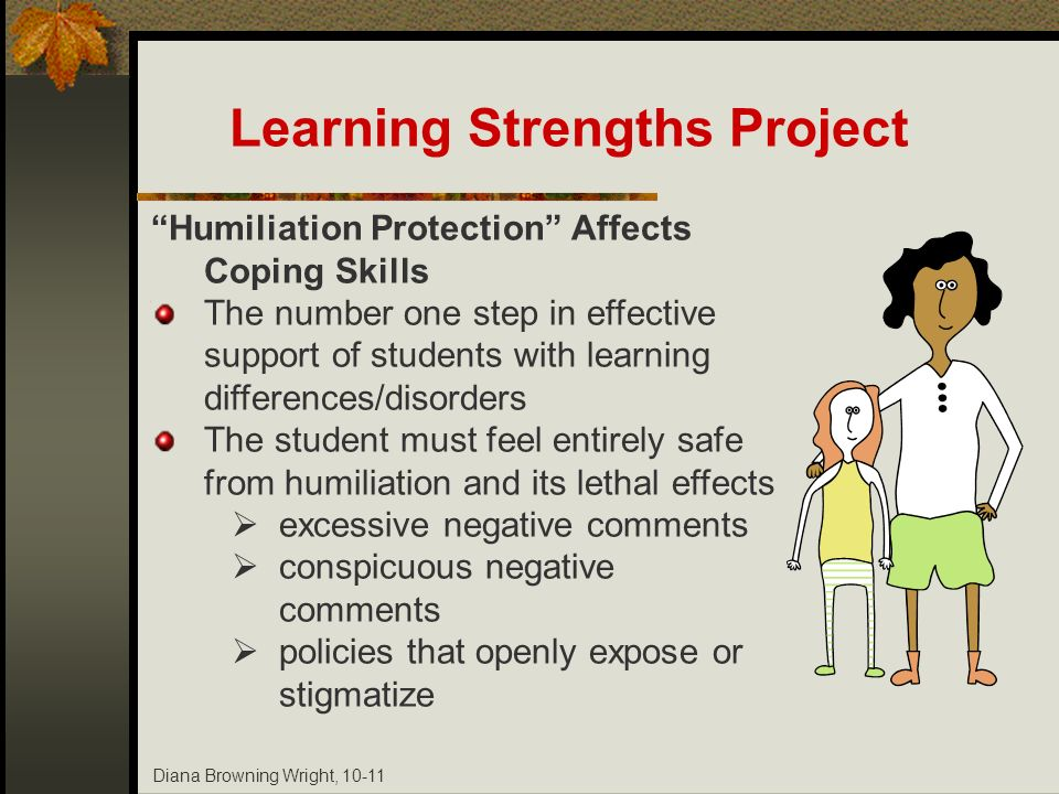 Diana Browning Wright, 10-11 Humiliation Protection Affects Coping Skills The number one step in effective support of students with learning differenc