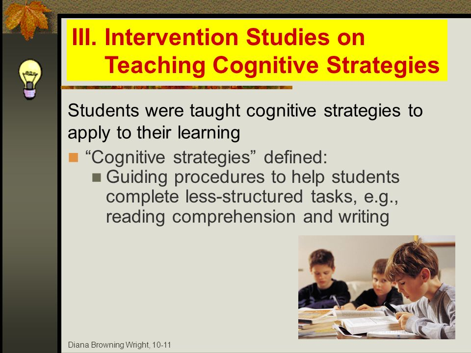 Diana Browning Wright, 10-11 Cognitive strategies defined: Guiding procedures to help students complete less-structured tasks, e.g., reading comprehen