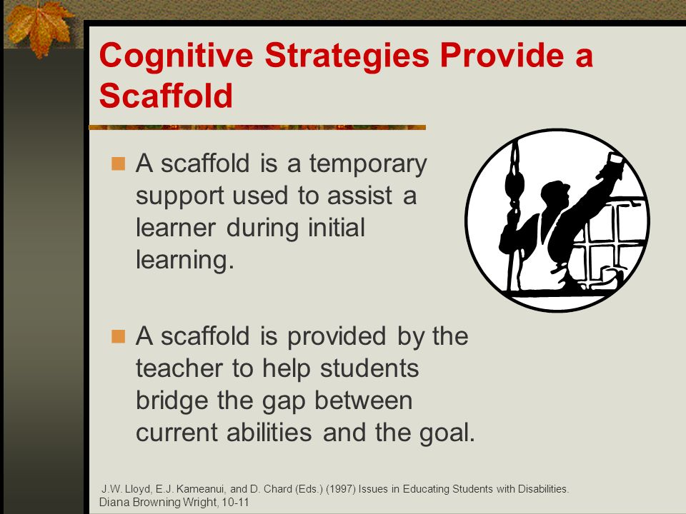 Diana Browning Wright, 10-11 Cognitive Strategies Provide a Scaffold A scaffold is a temporary support used to assist a learner during initial learnin