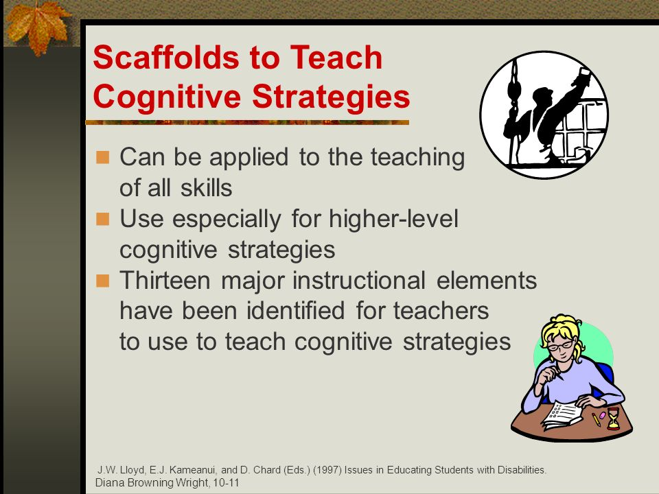 Diana Browning Wright, 10-11 Can be applied to the teaching of all skills Use especially for higher-level cognitive strategies Thirteen major instruct