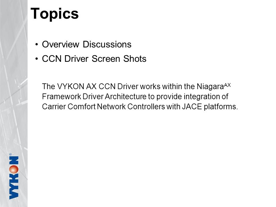 Overview Discussions CCN Driver Screen Shots The VYKON AX CCN Driver works within the Niagara AX Framework Driver Architecture to provide integration
