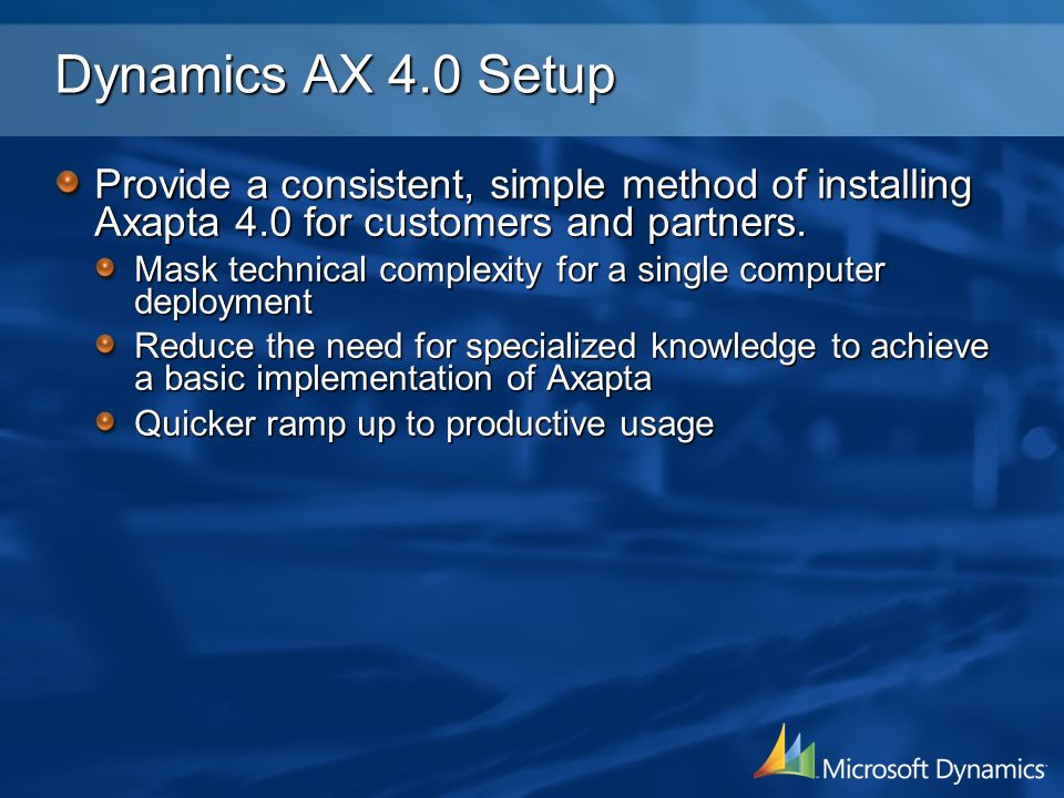 Dynamics AX 4.0 Setup Provide a consistent, simple method of installing Axapta 4.0 for customers and partners. Mask technical complexity for a single