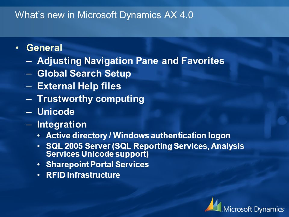 Whats new in Microsoft Dynamics AX 4.0 Alerts (Business Activity Monitoring) –Based on Due dates or database changes –Notification by popup or email –With hyperlink to ether the alert or the source Development environment –Version Control management system Integrated with Visual Source Safe 2005 server Procedure –Check out objects and labels –Check in objects and labels –Reverse engineering (Visio integration) –New debugger (.Net standards) –Common Language Runtime Interoperability (CLR Interop) Access to.Net assemblies