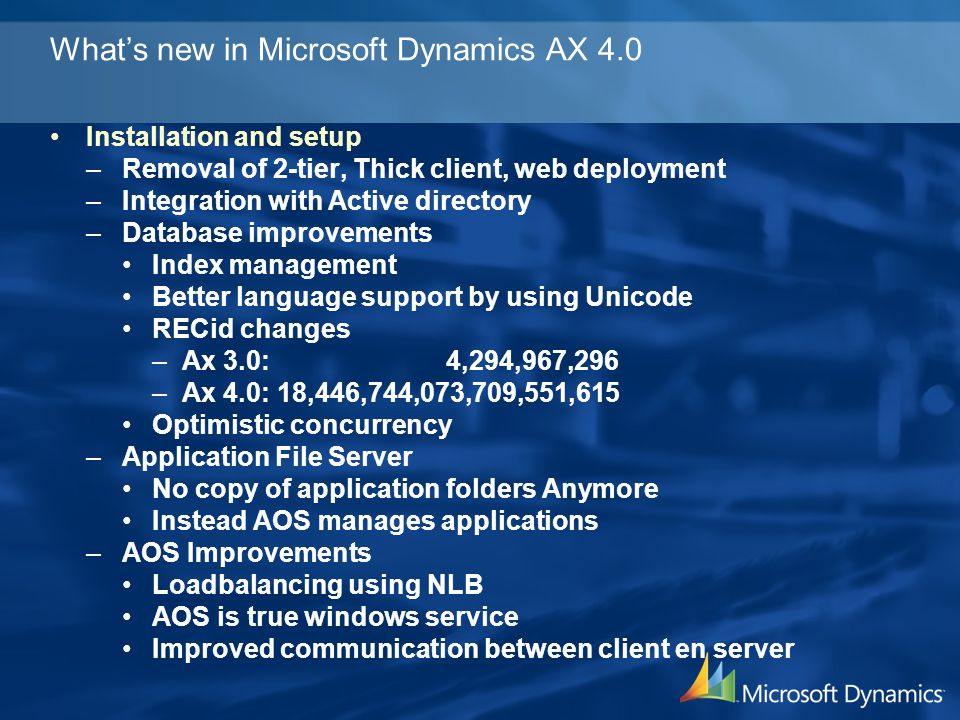 Whats new in Microsoft Dynamics AX 4.0 Installation and setup –Removal of 2-tier, Thick client, web deployment –Integration with Active directory –Dat