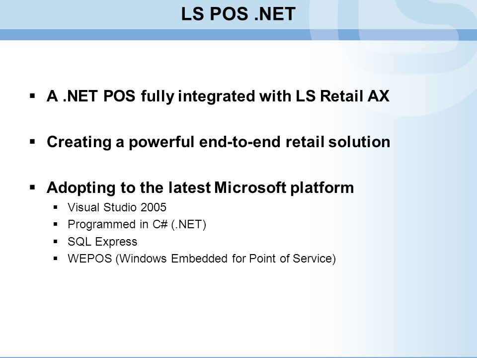 LS POS.NET A.NET POS fully integrated with LS Retail AX Creating a powerful end-to-end retail solution Adopting to the latest Microsoft platform Visua