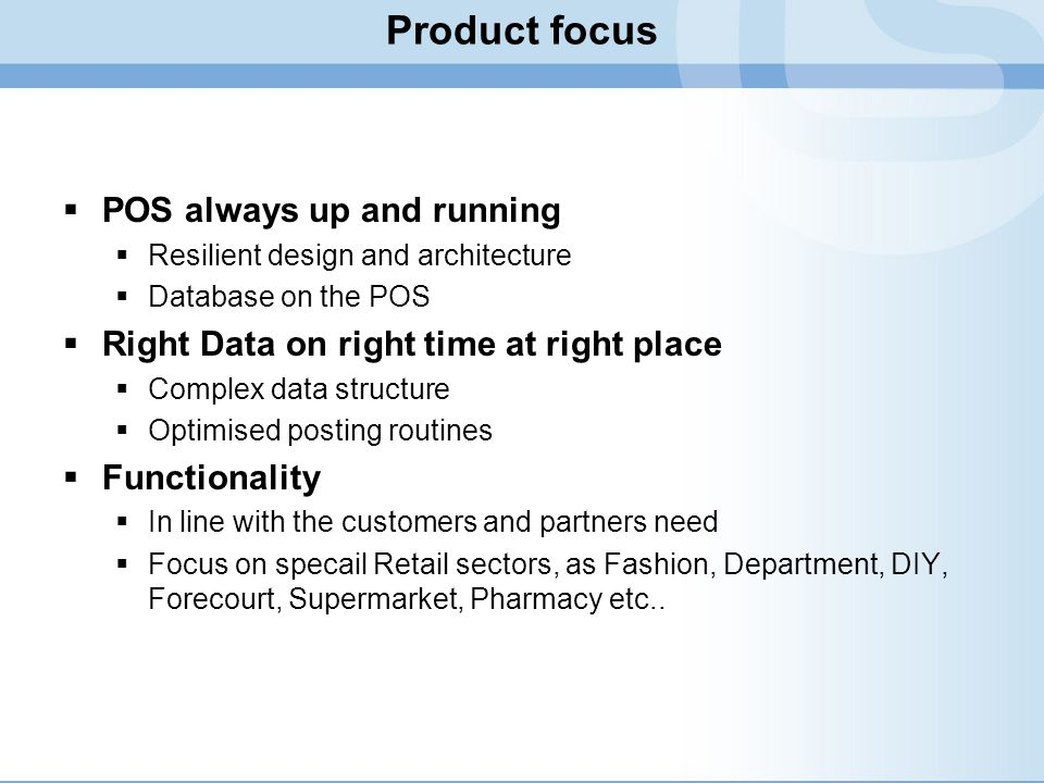 Product focus POS always up and running Resilient design and architecture Database on the POS Right Data on right time at right place Complex data str
