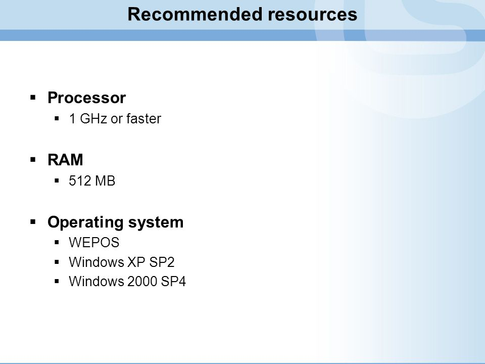 Recommended resources Processor 1 GHz or faster RAM 512 MB Operating system WEPOS Windows XP SP2 Windows 2000 SP4