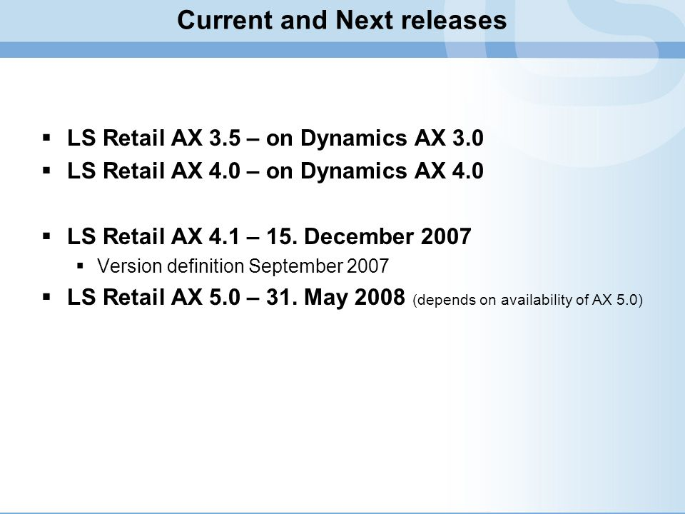 Current and Next releases LS Retail AX 3.5 – on Dynamics AX 3.0 LS Retail AX 4.0 – on Dynamics AX 4.0 LS Retail AX 4.1 – 15. December 2007 Version def