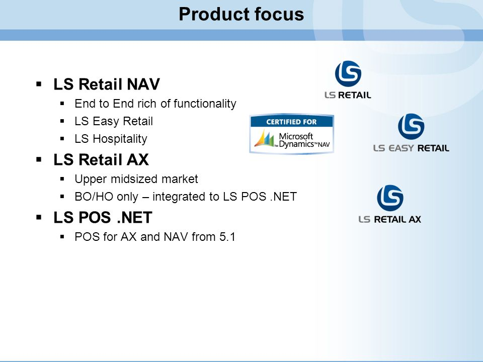 Product focus LS Retail NAV End to End rich of functionality LS Easy Retail LS Hospitality LS Retail AX Upper midsized market BO/HO only – integrated