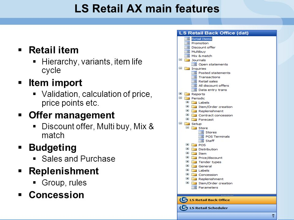 LS Retail AX main features Retail item Hierarchy, variants, item life cycle Item import Validation, calculation of price, price points etc. Offer mana