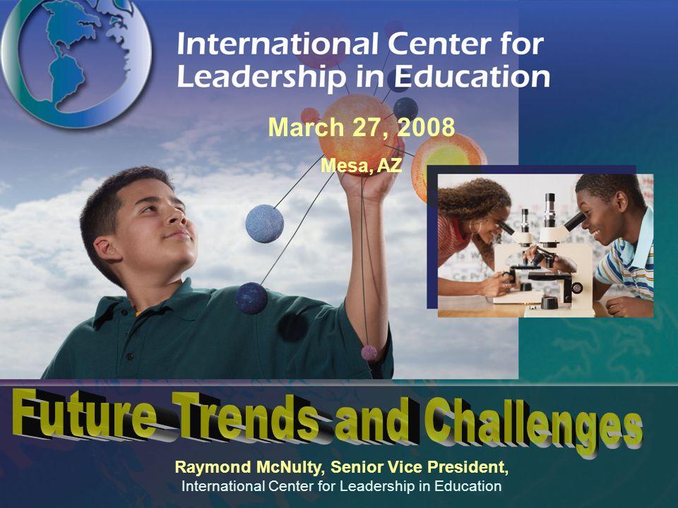 Raymond McNulty, Senior Vice President, International Center for Leadership in Education March 27, 2008 Mesa, AZ