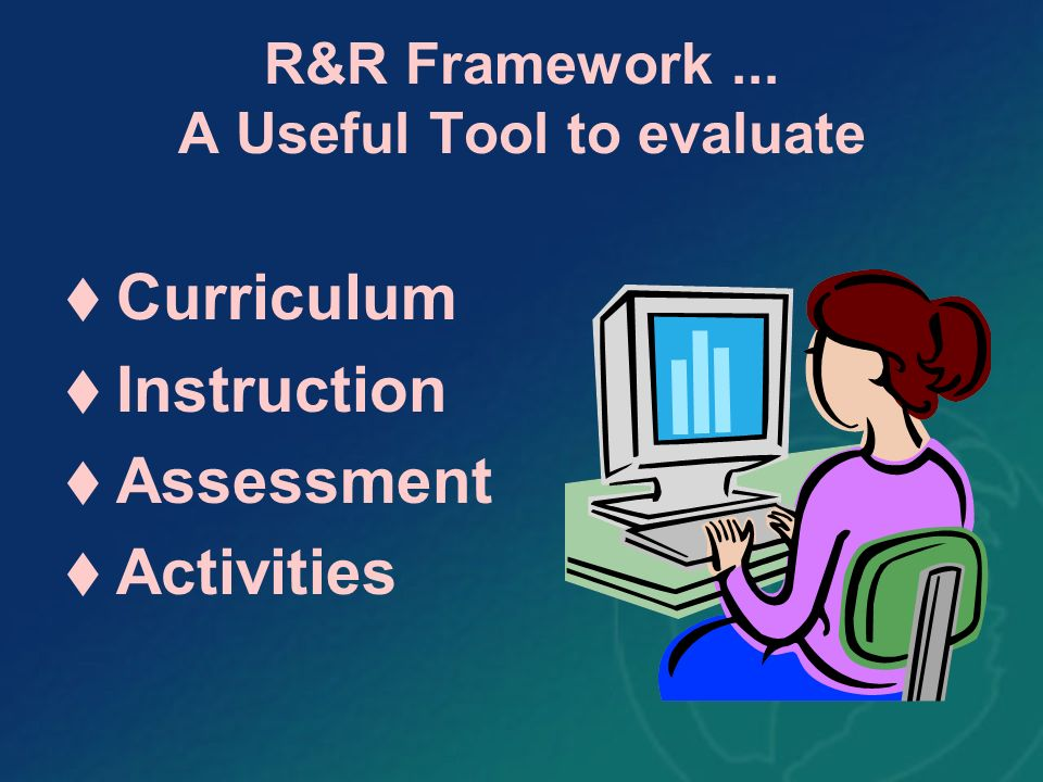 R&R Framework... A Useful Tool to evaluate Curriculum Instruction Assessment Activities