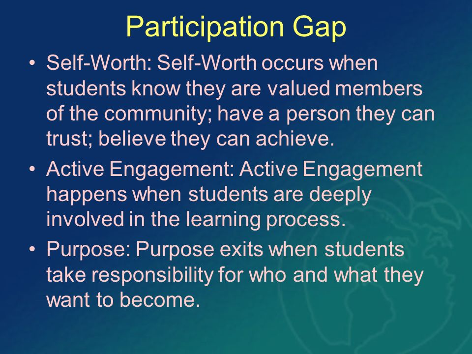 Participation Gap Self-Worth: Self-Worth occurs when students know they are valued members of the community; have a person they can trust; believe the