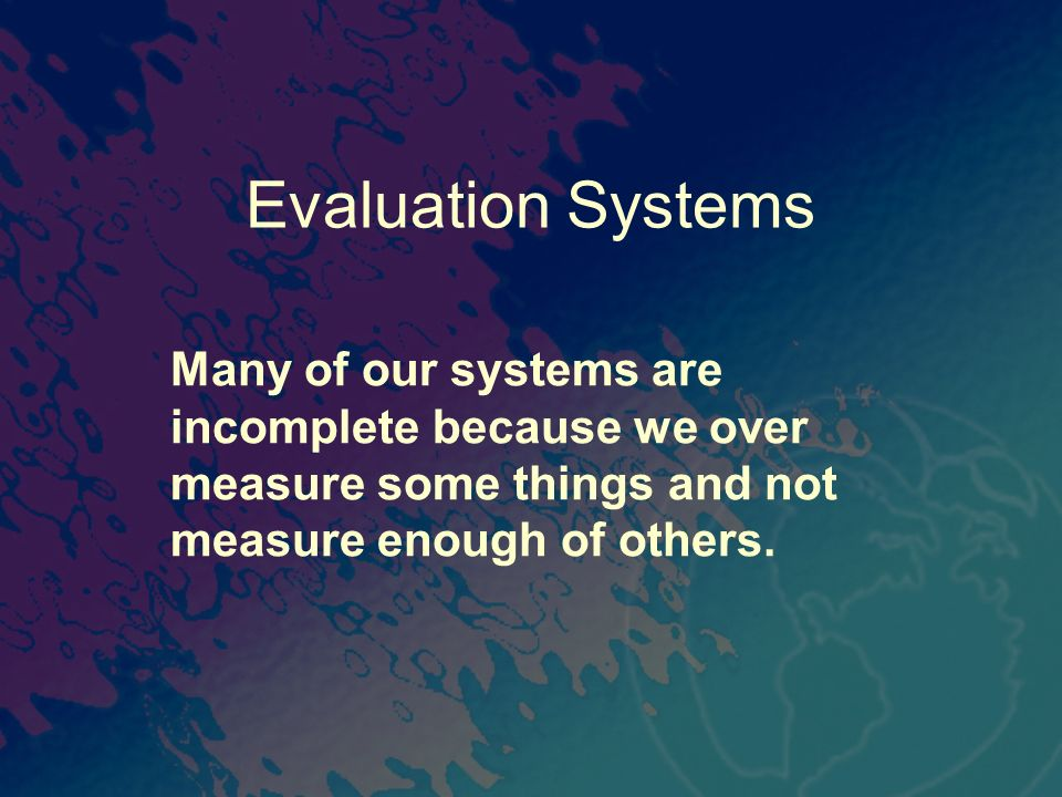 Evaluation Systems Many of our systems are incomplete because we over measure some things and not measure enough of others.